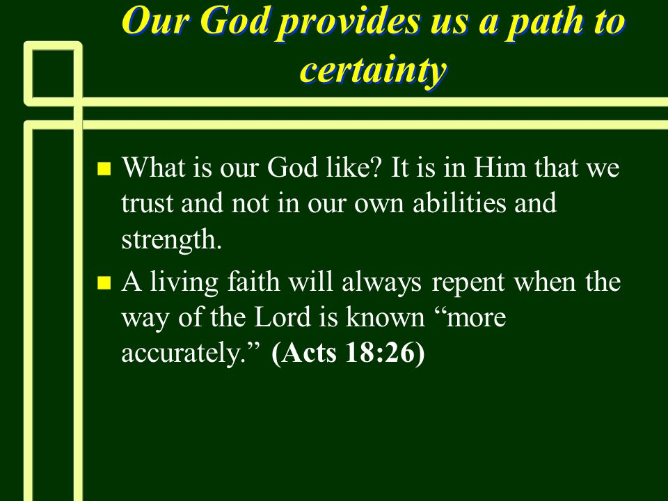 Our God provides us a path to certainty n n What is our God like? It is in Him that we trust and not in our own abilities and strength. n n A living f