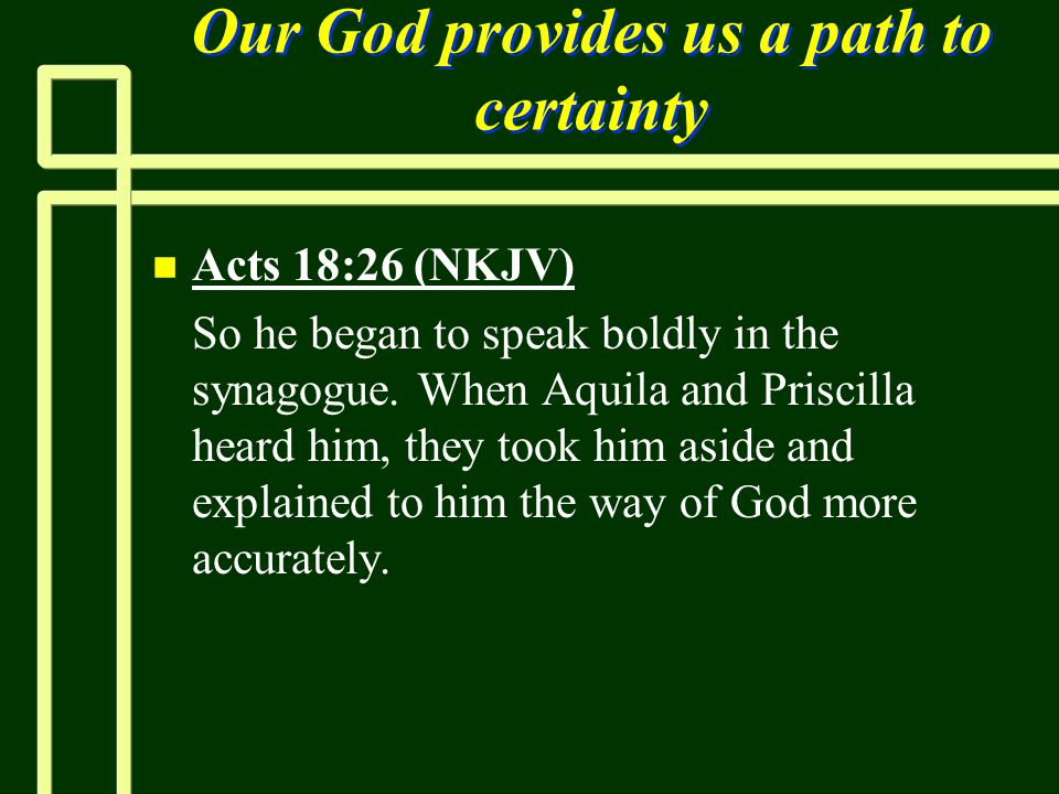 Our God provides us a path to certainty n n Acts 18:26 (NKJV) n n So he began to speak boldly in the synagogue. When Aquila and Priscilla heard him, t