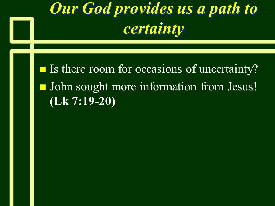 Our God provides us a path to certainty n n Is there room for occasions of uncertainty? n n John sought more information from Jesus! (Lk 7:19-20)