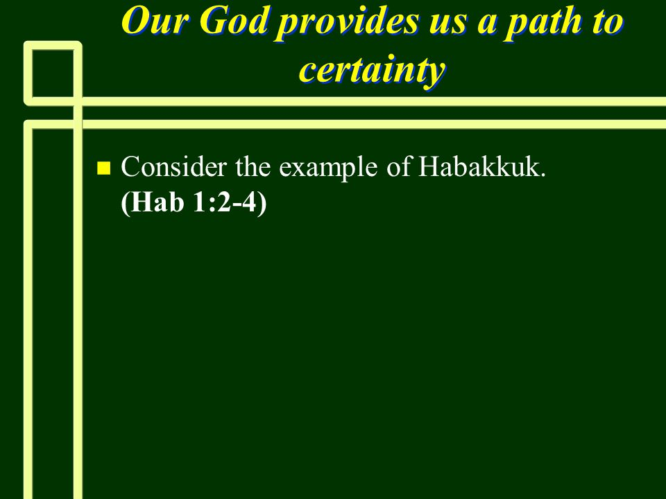 Our God provides us a path to certainty n n Consider the example of Habakkuk. (Hab 1:2-4)