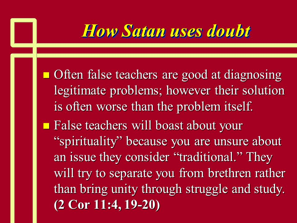 How Satan uses doubt n Often false teachers are good at diagnosing legitimate problems; however their solution is often worse than the problem itself.