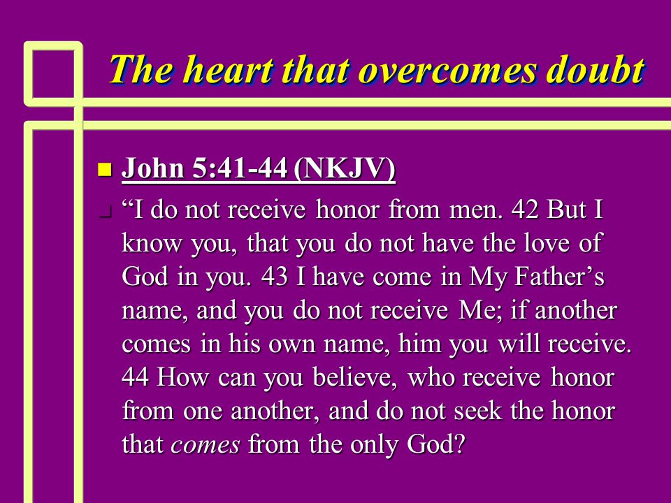 "The heart that overcomes doubt n John 5:41-44 (NKJV) n ""I do not receive honor from men. 42 But I know you, that you do not have the love of God in yo"