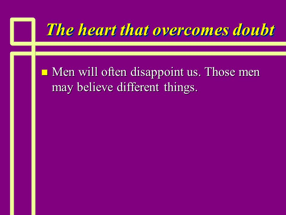 The heart that overcomes doubt n Men will often disappoint us. Those men may believe different things.