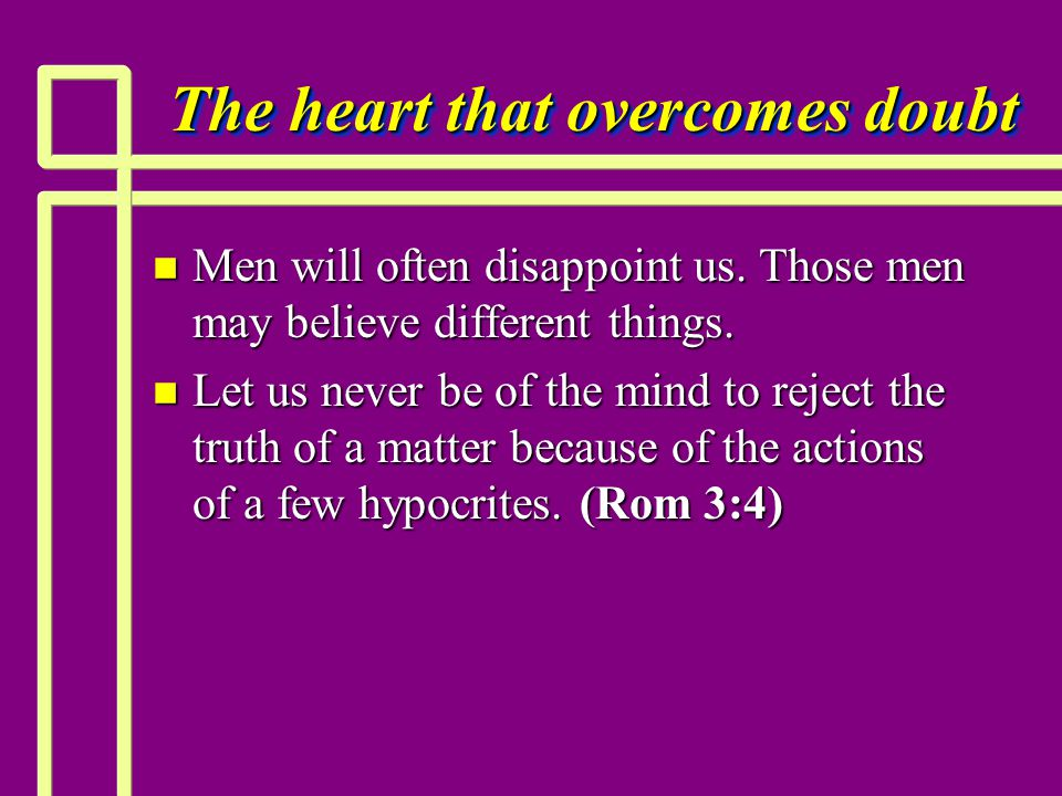 The heart that overcomes doubt n Men will often disappoint us. Those men may believe different things. n Let us never be of the mind to reject the tru