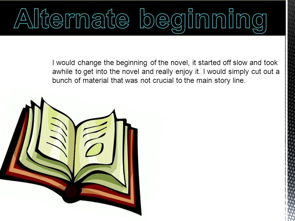 I would change the beginning of the novel, it started off slow and took awhile to get into the novel and really enjoy it.