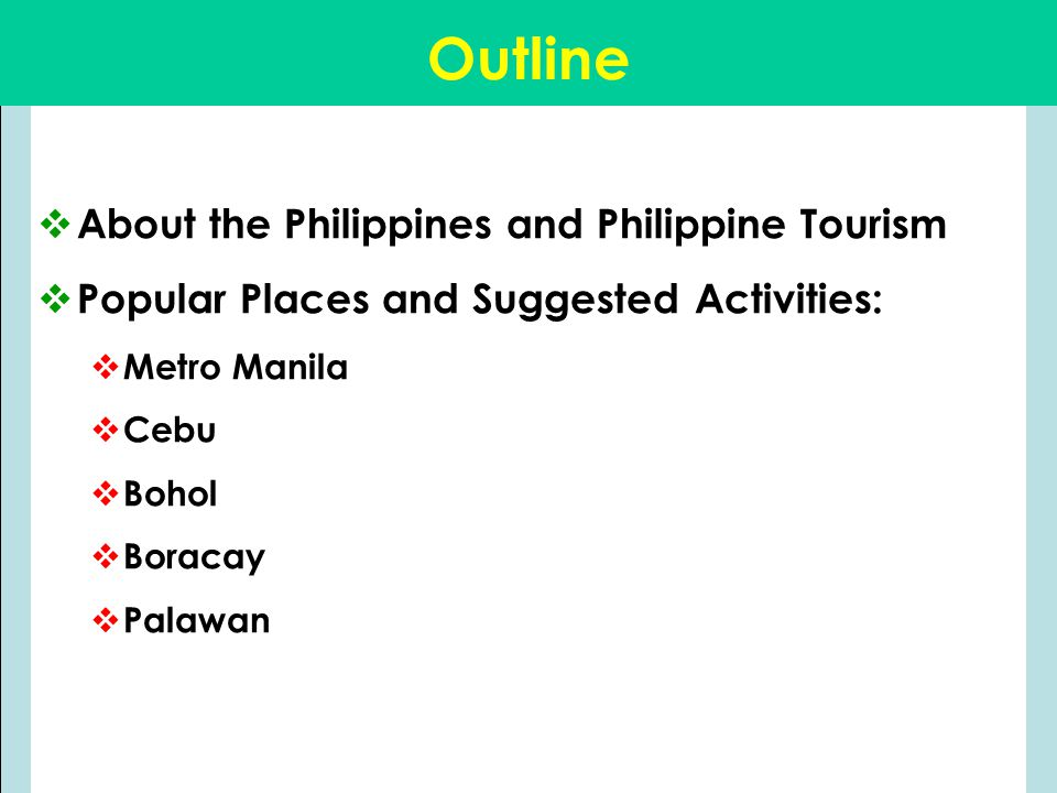 Outline  About the Philippines and Philippine Tourism  Popular Places and Suggested Activities:  Metro Manila  Cebu  Bohol  Boracay  Palawan