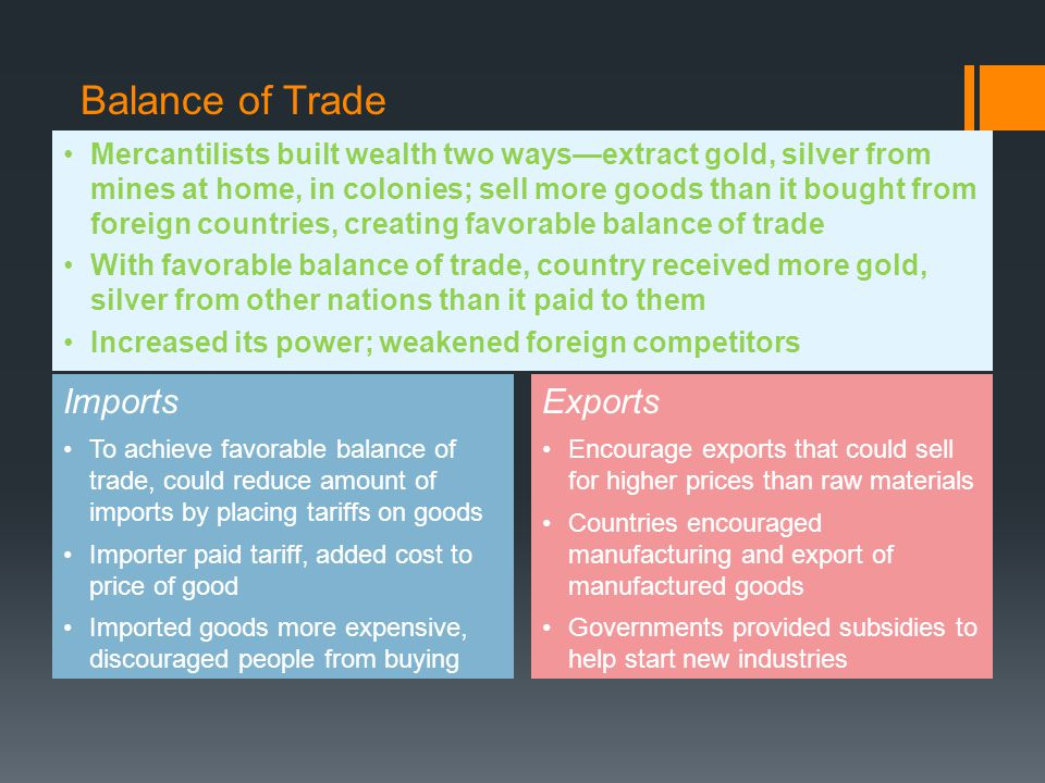 Controlling Sources Third approach for favorable balance of trade, controlling sources  Nation that controlled own sources would not need to import from competing nations  Why important  Country did not need to spend own money to obtain raw materials  Foreign countries considered rivals, might become active enemy, cut off supply of raw materials  European nations worked to become more self-sufficient  Nations began to establish colonies