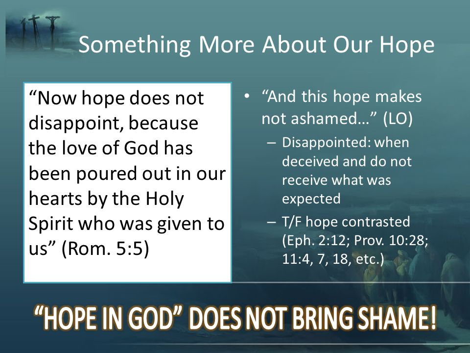 Something More About Our Hope Now hope does not disappoint, because the love of God has been poured out in our hearts by the Holy Spirit who was given to us (Rom.