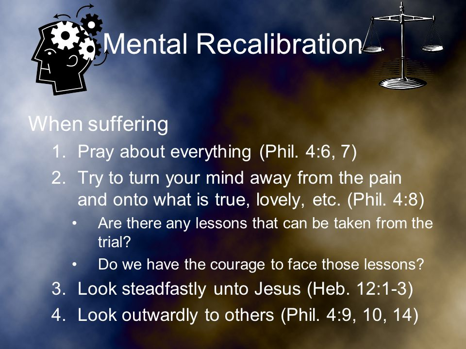Mental Recalibration When suffering 1.Pray about everything (Phil.