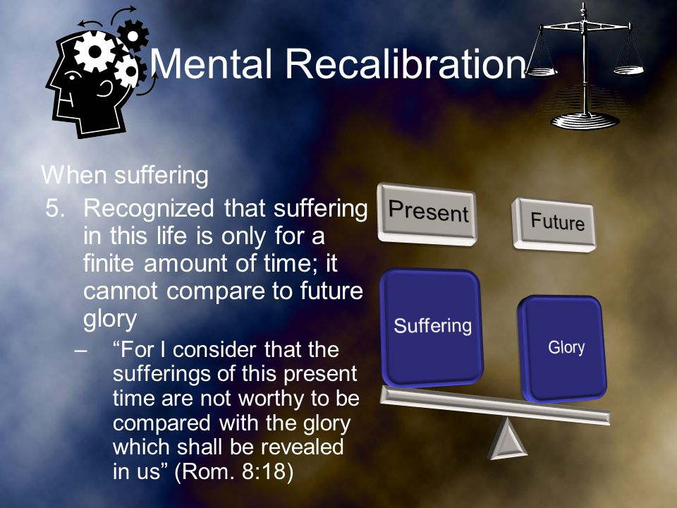 Mental Recalibration When suffering 6.Think of how it may have been worse (Jer.