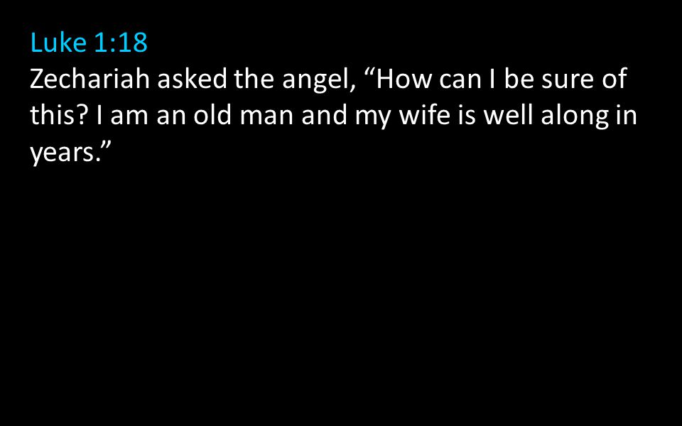 "Luke 1:18 Zechariah asked the angel, ""How can I be sure of this? I am an old man and my wife is well along in years."""