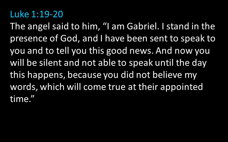 "Luke 1:19-20 The angel said to him, ""I am Gabriel. I stand in the presence of God, and I have been sent to speak to you and to tell you this good news"