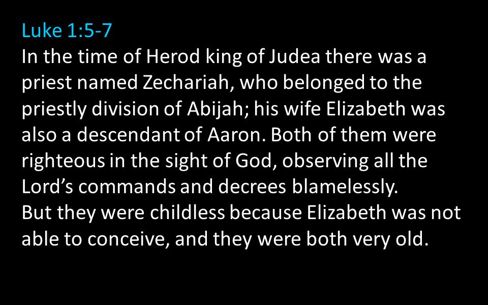 Luke 1:5-7 In the time of Herod king of Judea there was a priest named Zechariah, who belonged to the priestly division of Abijah; his wife Elizabeth was also a descendant of Aaron.
