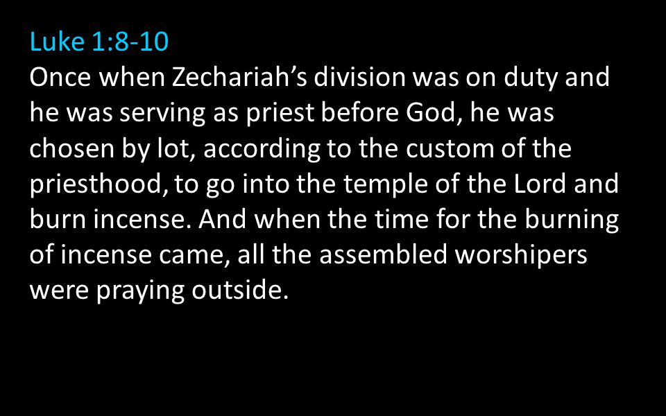 Luke 1:8-10 Once when Zechariah's division was on duty and he was serving as priest before God, he was chosen by lot, according to the custom of the priesthood, to go into the temple of the Lord and burn incense.