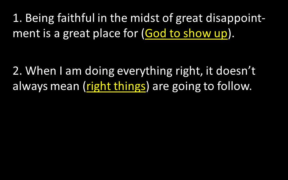 1. Being faithful in the midst of great disappoint- ment is a great place for (God to show up).