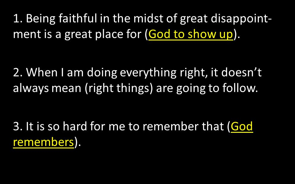 1. Being faithful in the midst of great disappoint- ment is a great place for (God to show up). 2. When I am doing everything right, it doesn't always