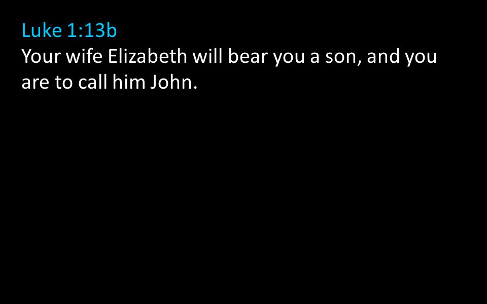Luke 1:13b Your wife Elizabeth will bear you a son, and you are to call him John.