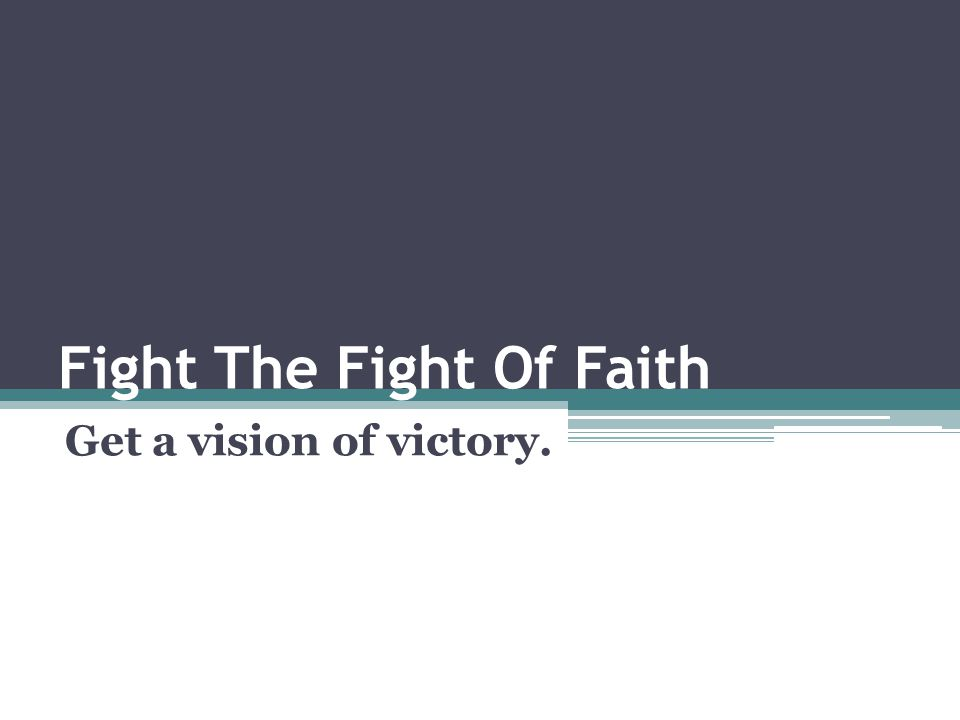 Fight The Fight Of Faith Get a vision of victory.