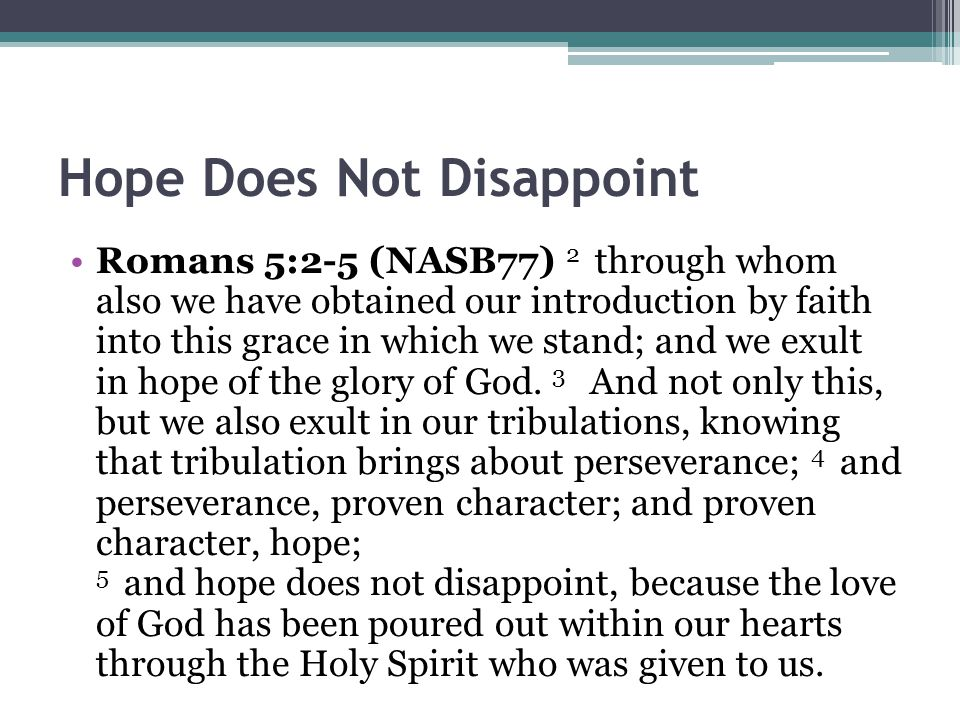 Hope Does Not Disappoint Romans 5:2-5 (NASB77) 2 through whom also we have obtained our introduction by faith into this grace in which we stand; and we exult in hope of the glory of God.