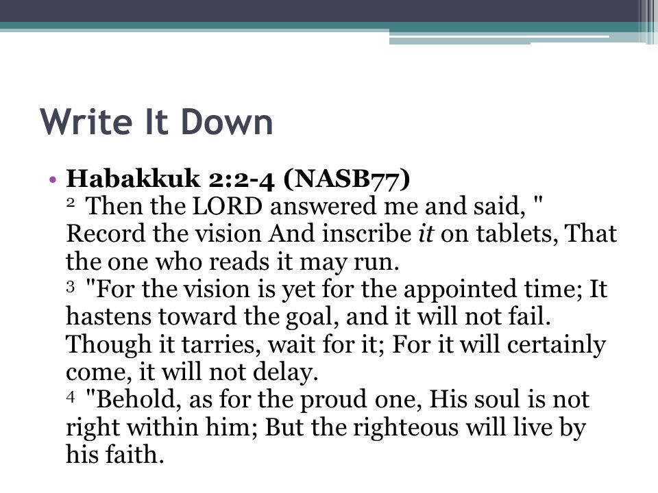 Write It Down Habakkuk 2:2-4 (NASB77) 2 Then the LORD answered me and said, Record the vision And inscribe it on tablets, That the one who reads it may run.