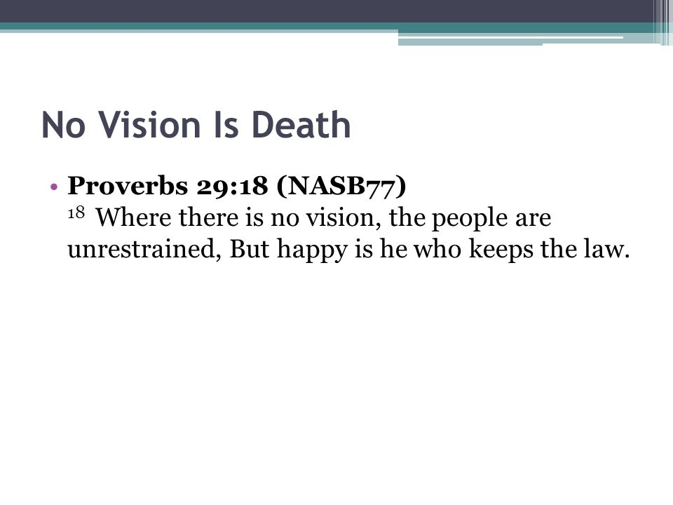 No Vision Is Death Proverbs 29:18 (NASB77) 18 Where there is no vision, the people are unrestrained, But happy is he who keeps the law.