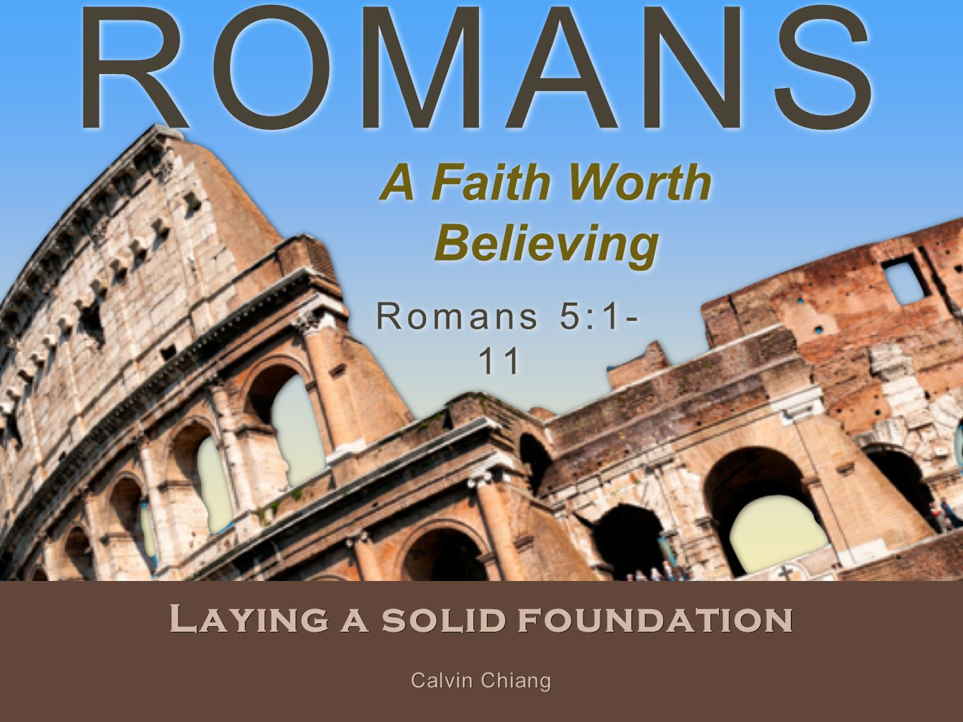 ROMANS Laying a solid foundation Romans 5:1- 11 Calvin Chiang A Faith Worth Believing
