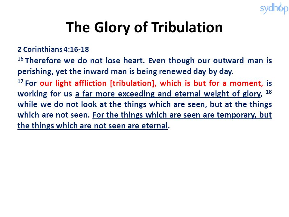 The Glory of Tribulation 2 Corinthians 4:16-18 16 Therefore we do not lose heart. Even though our outward man is perishing, yet the inward man is bein