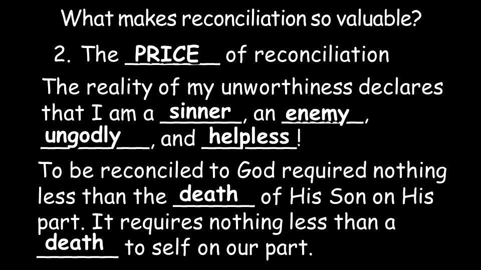 The reality of my unworthiness declares that I am a ______, an ______, ________, and _______! 2.The _______ of reconciliation What makes reconciliatio