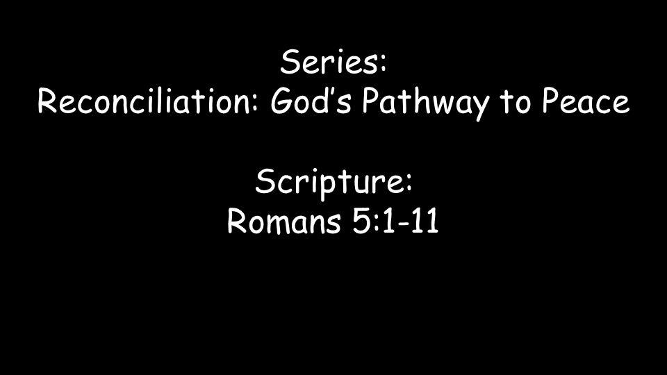 Series: Reconciliation: God's Pathway to Peace Scripture: Romans 5:1-11