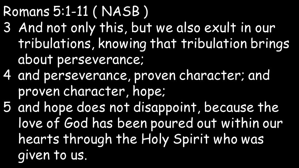 Romans 5:1-11 ( NASB ) 3And not only this, but we also exult in our tribulations, knowing that tribulation brings about perseverance; 4and perseverance, proven character; and proven character, hope; 5and hope does not disappoint, because the love of God has been poured out within our hearts through the Holy Spirit who was given to us.