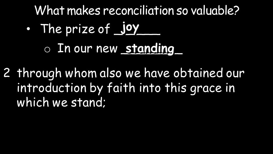 What makes reconciliation so valuable? The prize of ______ joy o In our new ________ standing 2through whom also we have obtained our introduction by