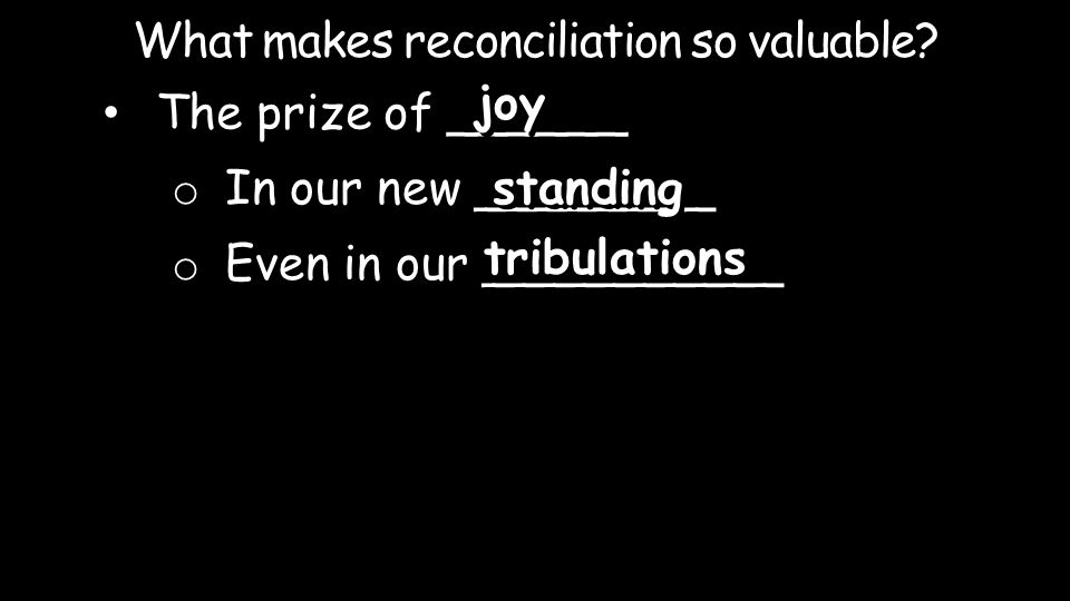 What makes reconciliation so valuable? The prize of ______ joy o In our new ________ o Even in our __________ standing tribulations