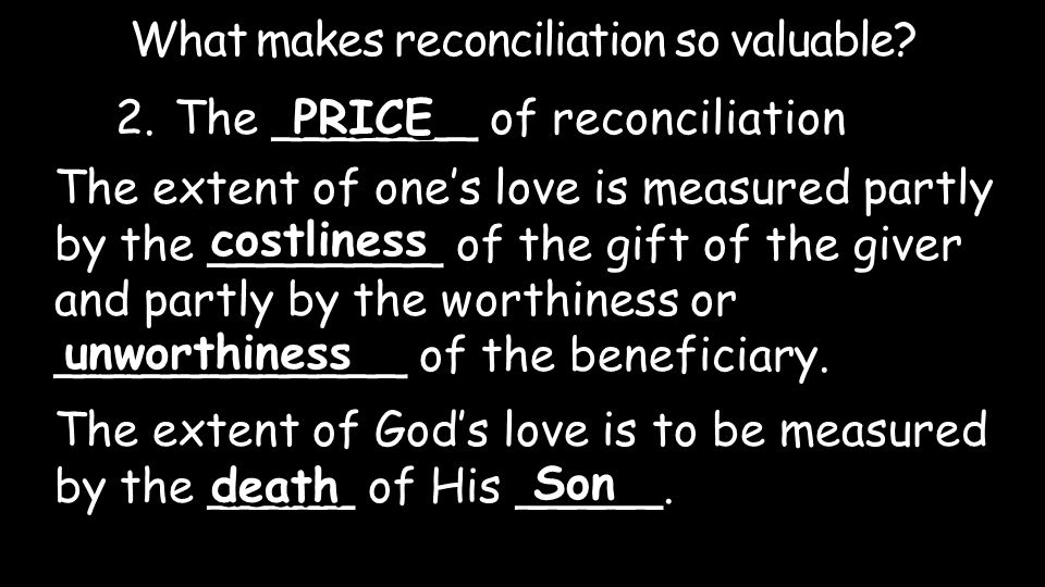 2.The _______ of reconciliation What makes reconciliation so valuable? PRICE The extent of one's love is measured partly by the ________ of the gift o