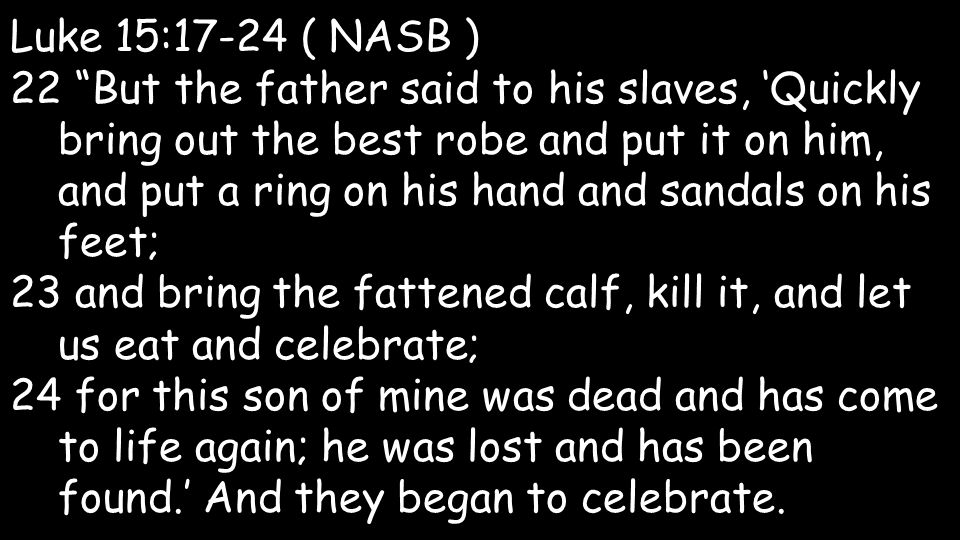 """Luke 15:17-24 ( NASB ) 22 """"But the father said to his slaves, 'Quickly bring out the best robe and put it on him, and put a ring on his hand and sanda"""