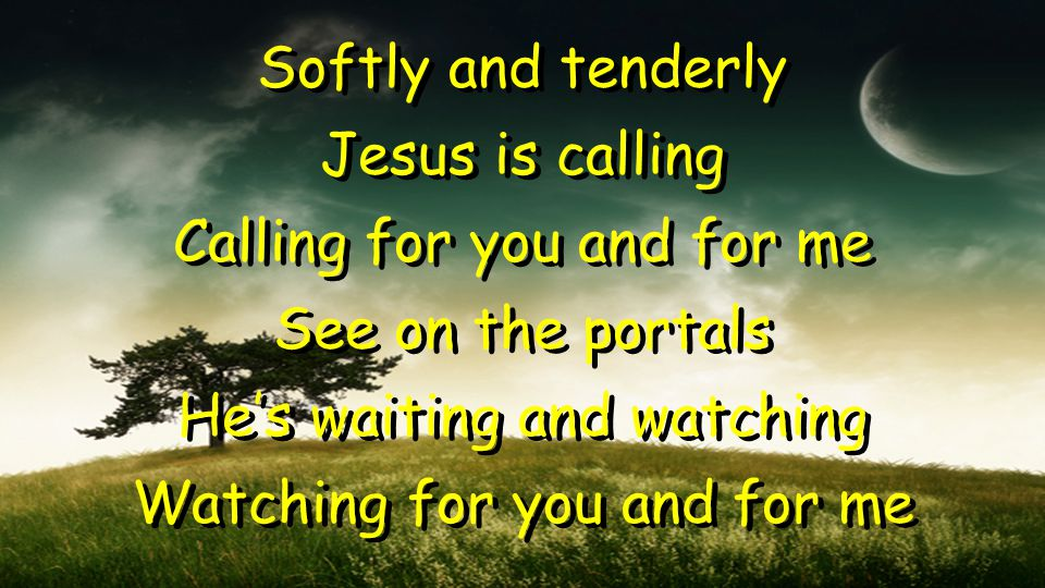 Softly and tenderly Jesus is calling Calling for you and for me See on the portals He's waiting and watching Watching for you and for me Softly and te