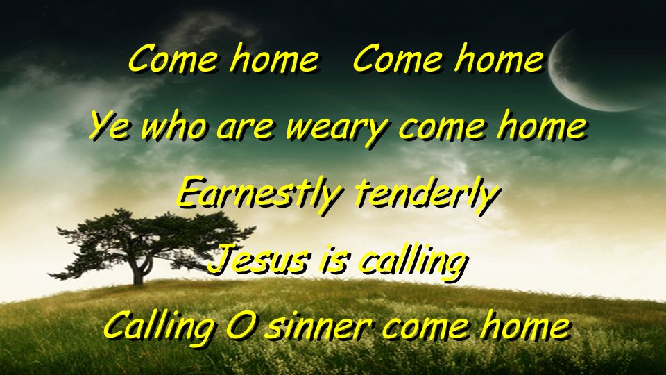 Come home Ye who are weary come home Earnestly tenderly Jesus is calling Calling O sinner come home Come home Ye who are weary come home Earnestly tenderly Jesus is calling Calling O sinner come home