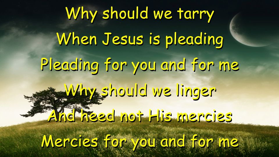 Why should we tarry When Jesus is pleading Pleading for you and for me Why should we linger And heed not His mercies Mercies for you and for me Why should we tarry When Jesus is pleading Pleading for you and for me Why should we linger And heed not His mercies Mercies for you and for me