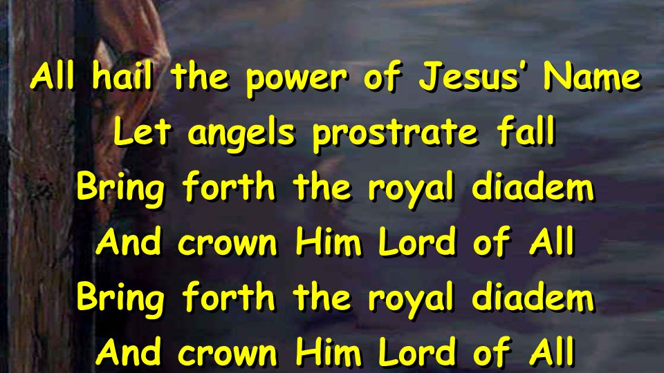 All hail the power of Jesus' Name Let angels prostrate fall Bring forth the royal diadem And crown Him Lord of All Bring forth the royal diadem And cr