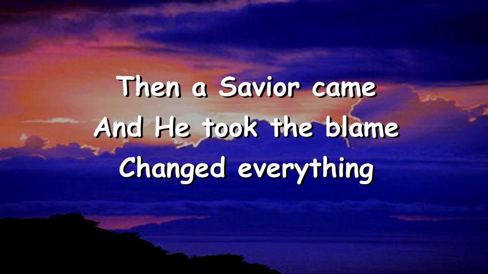 Then a Savior came And He took the blame Changed everything Then a Savior came And He took the blame Changed everything