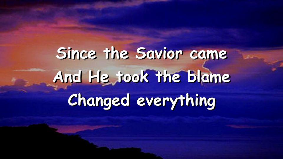 Since the Savior came And He took the blame Changed everything Since the Savior came And He took the blame Changed everything