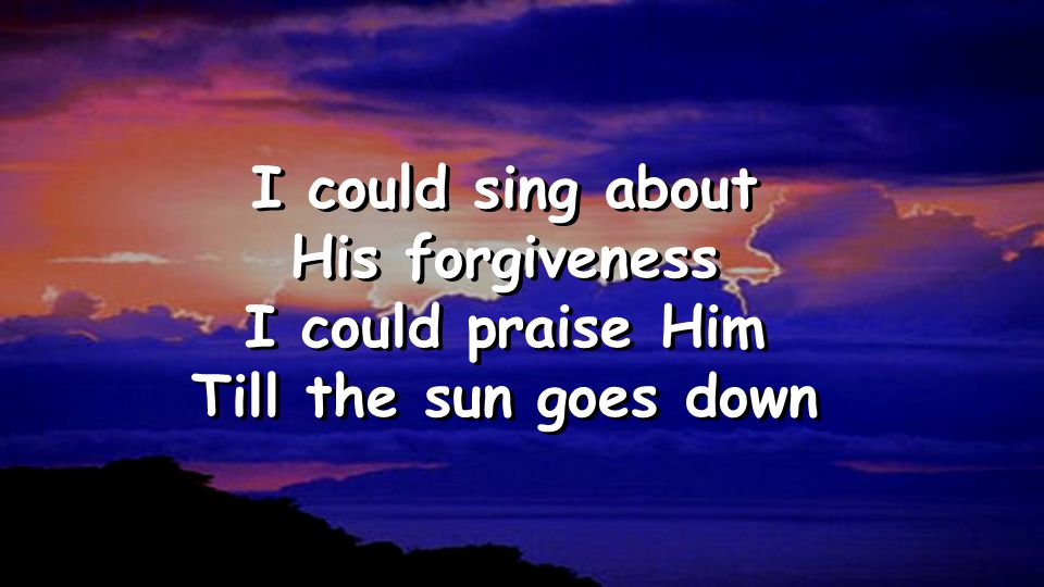 I could sing about His forgiveness I could praise Him Till the sun goes down I could sing about His forgiveness I could praise Him Till the sun goes d