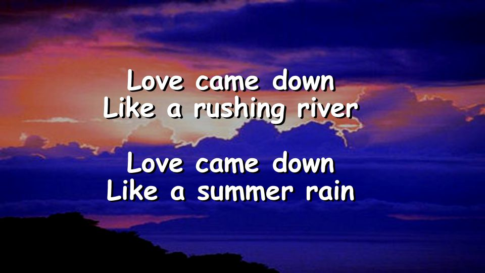 Love came down Like a rushing river Love came down Like a summer rain Love came down Like a rushing river Love came down Like a summer rain