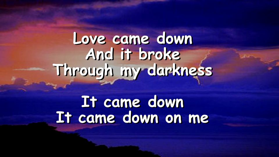 Love came down And it broke Through my darkness It came down It came down on me Love came down And it broke Through my darkness It came down It came down on me