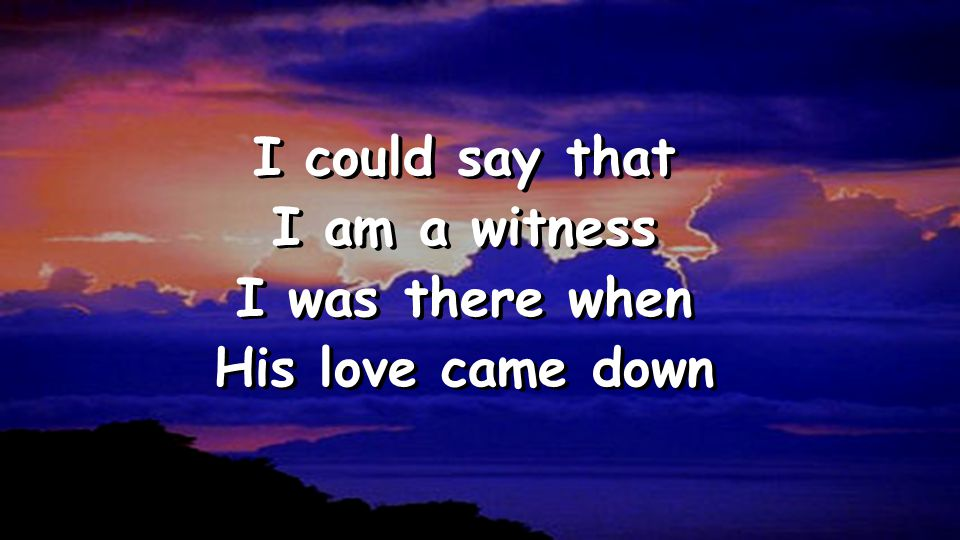 I could say that I am a witness I was there when His love came down I could say that I am a witness I was there when His love came down