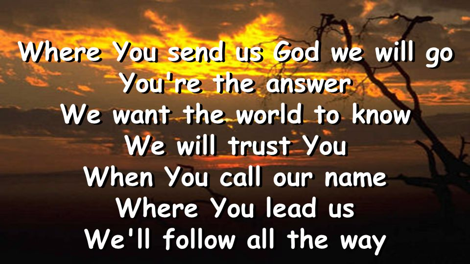 Where You send us God we will go You re the answer We want the world to know We will trust You When You call our name Where You lead us We ll follow all the way Where You send us God we will go You re the answer We want the world to know We will trust You When You call our name Where You lead us We ll follow all the way