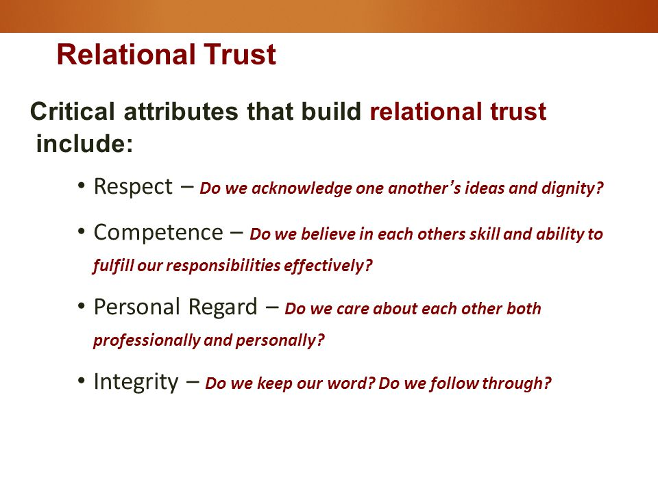Critical attributes that build relational trust include: Respect – Do we acknowledge one another's ideas and dignity.
