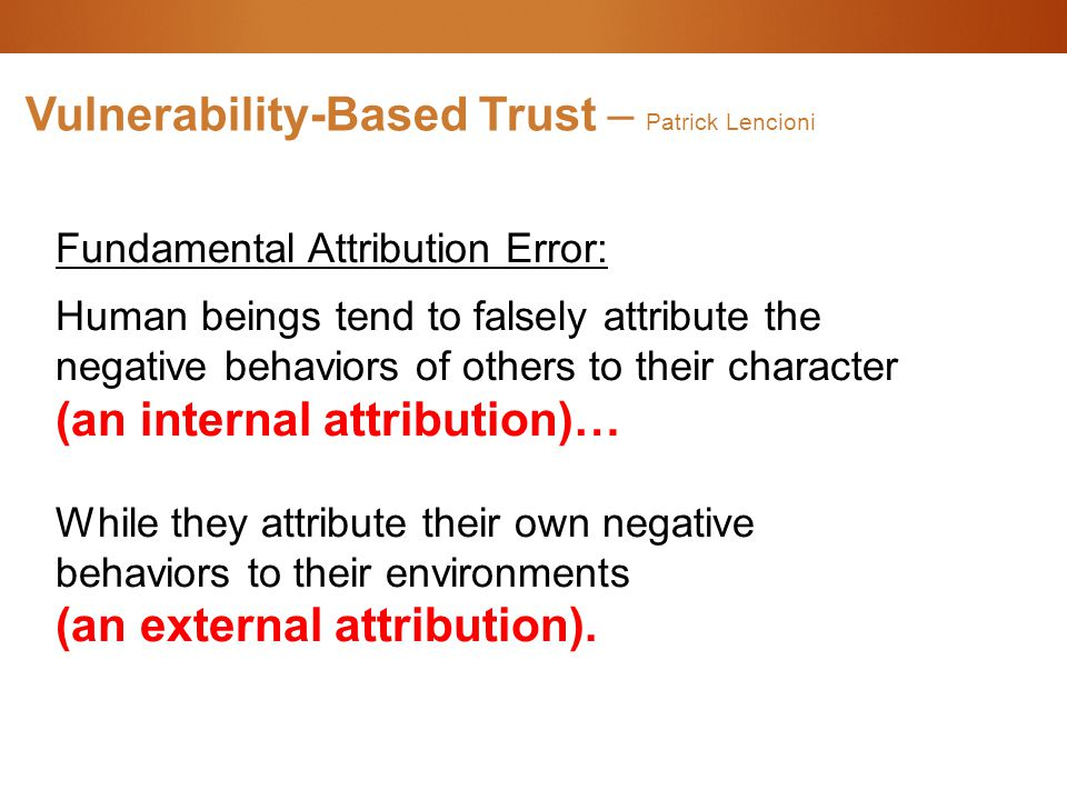 Vulnerability-Based Trust – Patrick Lencioni Fundamental Attribution Error: Human beings tend to falsely attribute the negative behaviors of others to their character (an internal attribution)… While they attribute their own negative behaviors to their environments (an external attribution).