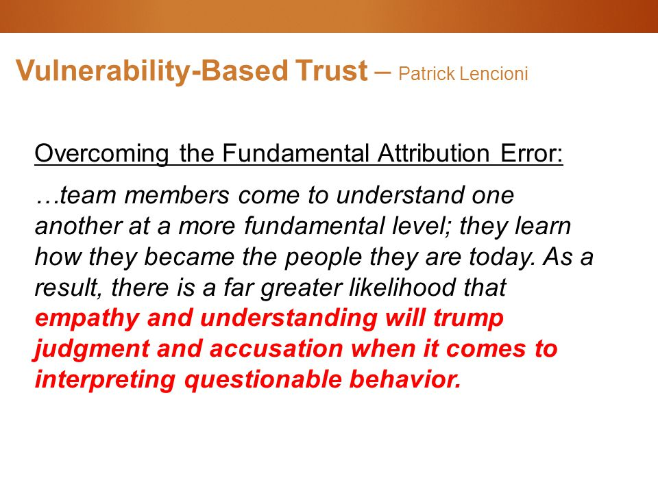 Vulnerability-Based Trust – Patrick Lencioni Overcoming the Fundamental Attribution Error: …team members come to understand one another at a more fundamental level; they learn how they became the people they are today.