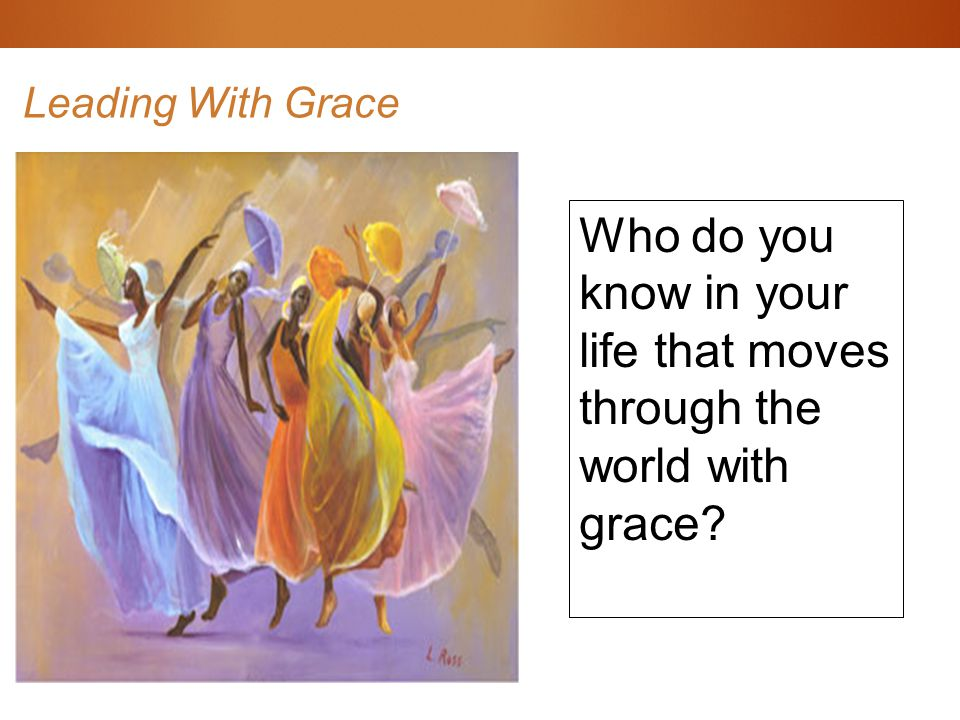 Leading With Grace Who do you know in your life that moves through the world with grace?
