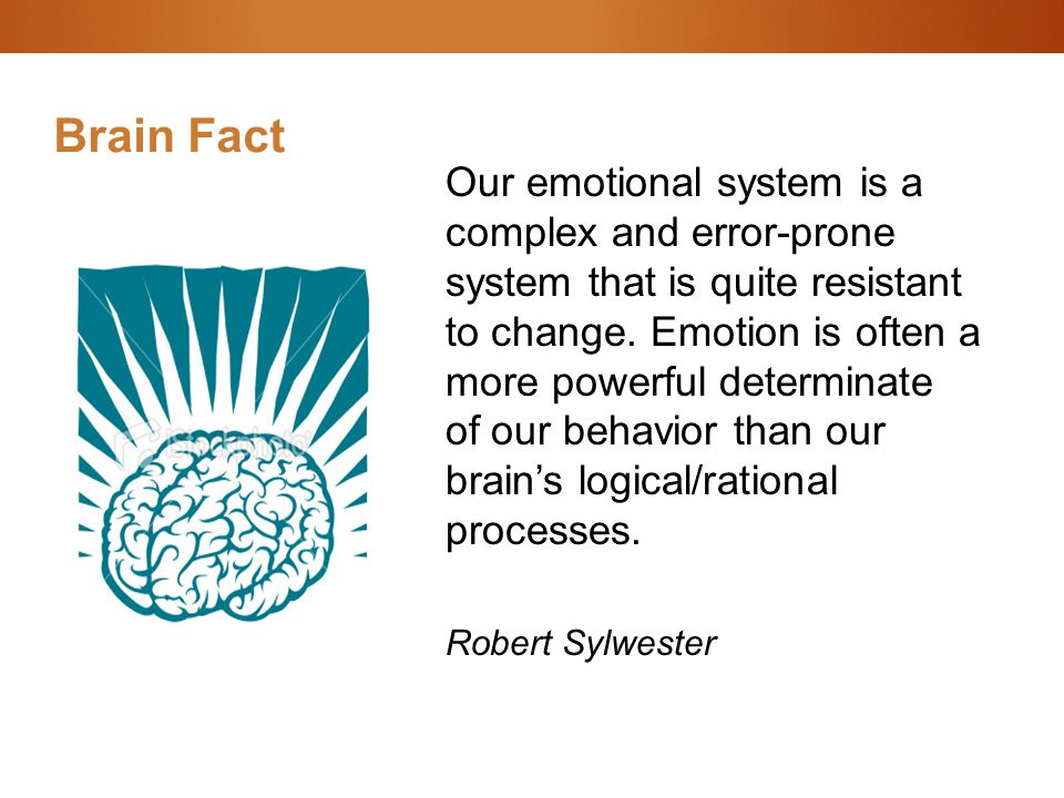 Brain Fact Our emotional system is a complex and error-prone system that is quite resistant to change. Emotion is often a more powerful determinate of